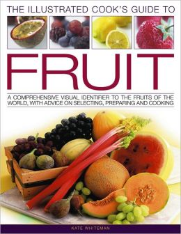The Illustrated Cook's Guide to Fruit: A Comprehensive Guide to the Fruits of the World