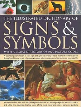 The Illustrated Dictionary of Signs & Symbols: A fascinating visual examination of how signs and symbols developed as a means of communication throughout history in art, religion, psychology, literature and everyday life