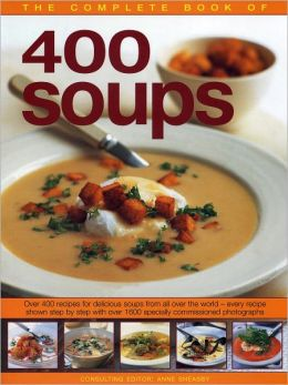 The Complete Book of 400 Soups: Over 400 recipes for delicious soups from all over the world - every recipe shown step-by-step with over 1600 colour photographs