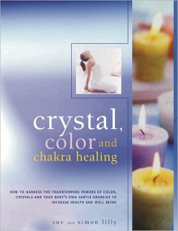 Crystal, Color and Chakra Healing: How to harness the transforming powers of crystals, colour and your body's own subtle energies to increase health and well-being