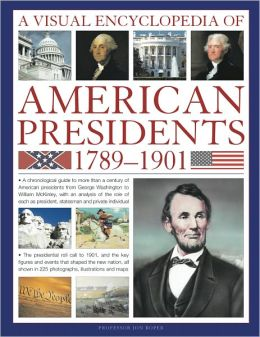 A Visual Encyclopedia of American Presidents 1789-1901: A Chronological Guide to More than a Century of American Presidents from George Washington to William McKinley, with an Analysis of the Role of Each President, Statesman and Private Individual