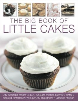 The Big Book of Little Cakes: 240 delectable recipes for bars, cupcakes, muffins, brownies, pastries, tarts, tarts and confectionery, with over 240 photographs