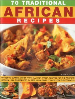 70 Traditional African Recipes: Authentic classic dishes from all over Africa adapted for the western kitchen - all shown step-by-step in 300 simple-to-follow photographs