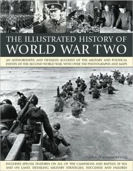 The Illustrated History of World WarTwo: An authoritative and detailed account of the military and political events of the second world war, with over 350 photographs and maps