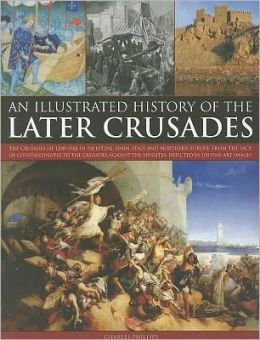 An Illustrated History of the Later Crusades: A chronicle of the crusades of 1200-1588 in Palestine, Spain, Italy and Northern Europe, from the Sack of Constantinople to the crusades against the Hussites, depicted in over 150 fine art images