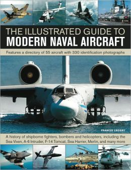 The Illustrated Guide to Modern Naval Aircraft: Features a directory of 55 aircraft with 330 identification photographs