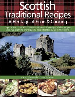 Scottish Traditional Recipes: A Heritage of Food & Cooking: Capture The Tastes And Traditions With Over 150 Easy-To-Follow Recipes And 700 Stunning Photographs, Including Step-By-Step Instructions