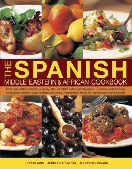 The Spanish, Middle Eastern & African Cookbook: Over 330 Dishes Shown Step By Step In 1400 Photographs, Classic And Regional Specialties Include Tapas And Mezzes, Spicy Meat Dishes, Tangy Fish Curries And Exotic Sweets