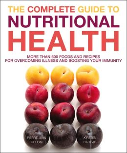 Complete Guide to Nutritional Health: More Than 600 Foods and Recipes for Overcoming Illness and Boosting your Immunit y