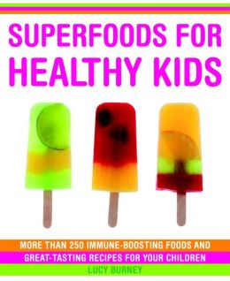 Superfoods for Healthy Kids: More Than 250 Immune-Boosting Food and Great-Tasting Recipes for Your Children