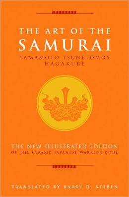 The Art of the Samurai: Yamamoto Tsunetomo's Hagakure The New Illustrated Edition of the Classic Japanes e Warrior Code