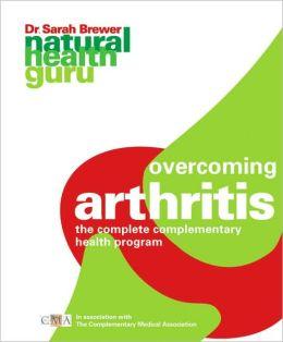 Natural Health Guru: Overcoming Arthritis: The Complete Complementary Health Program in association with The Complementary Medicine Association