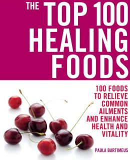 The Top 100 Healing Foods: 100 Foods to Relieve Common Ailments and Enhance Health and Vitality
