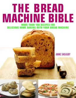 Bread Machine Bible: More than 100 Recipes for Delicious Home Baking with your Bread Machine