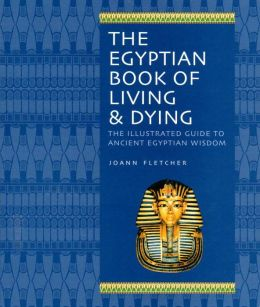 The Egyptian Book of Living & Dying: The Illustrated Guide to Ancient Egyptian Wisdom