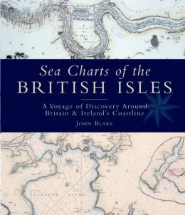 Sea Charts of the British Isles: A Voyage of Discovery Around Britain & Ireland's Coastline