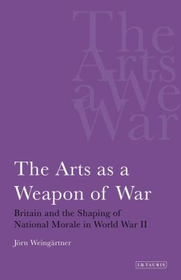 Arts as a Weapon of War: Britain and the Shaping of National Morale in the Second World War