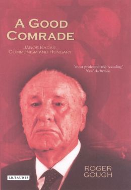 Good Comrade: Janos Kadar, Communism and Hungary
