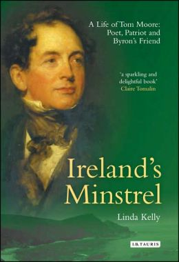 Ireland's Minstrel: A Life of Tom Moore: Poet, Patriot and Byron's Friend