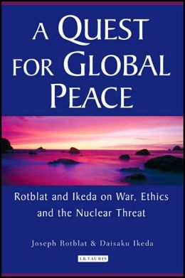 Quest for Global Peace: Rotblat and Ikeda on War, Ethics and the Nuclear Threat