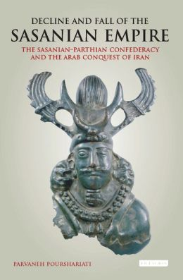 Decline and Fall of the Sasanian Empire: The Sasanian-Parthian Confederacy and the Arab Conquest of Iran