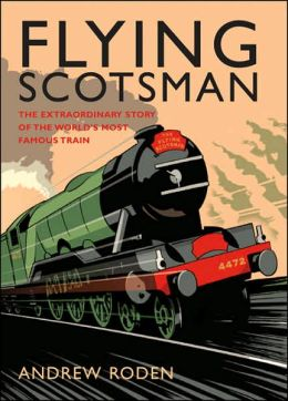 Flying Scotsman: The Extroadinary Story of the World's Most Famous Train