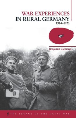 War Experiences in Rural Germany: 1914-1923 (Legacy of the Great War Series)