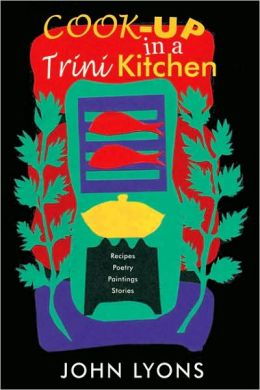 Cook-up in a Trini Kitchen: Recipes, Poetry, Paintings, Stories