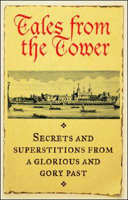 Tales From the Tower: Secrets and Superstitions from a Glorious and Gory Past