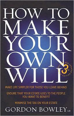 How to Make Your Own Will: Make Life Simpler for Those You Leave Behind, Ensure That Your Estate Goes to the People Who Want to Benefit, Minimise the Tax on Your Estate, Third Edition