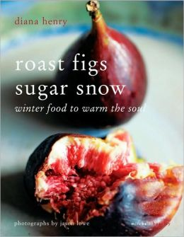 Roast Figs Sugar Snow: Winter Food to Warm the Soul