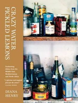 Crazy Water, Pickled Lemons: Enchanting Dishes from the Middle East, Mediterranean and North Africa. Diana Henry