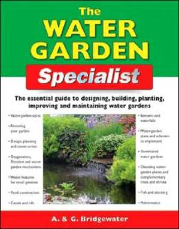 The Water Garden Specialist: The Essential Guide to Designing, Building, Planting, Improving and Maintaining Water Gardens