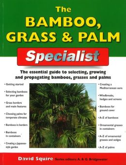 The Bamboo, Grass and Palm Specialist: The Essential Guide to Selecting, Growing and Raising Bamboos, Grasses and Palms