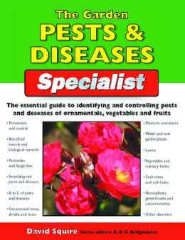 The Garden Pests & Diseases Specialist: The Essential Guide to Identifying and Controlling Pests and Diseases of Ornamentals, Vegetables and Fruits