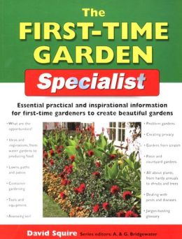 The First-Time Garden Specialist: Essential Practical and Inspirational Information for First-Time Gardeners to Create Beautiful Gardens