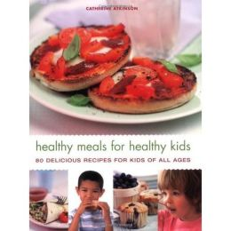 Healthy Meals for Healthy Kids: 80 Delicious Recipes for Kids of All Ages