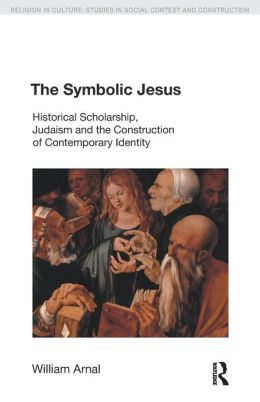 The Symbolic Jesus: Historical Scholarship, Judaism and the Construction of Comtemporary Identity (Religion in Culture: Studies in Social Contest and Construction Series)