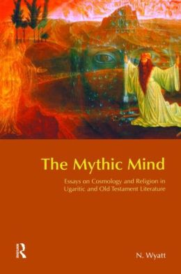 The Mythic Mind: Essays on Cosmology and Religion in Ugaritic and Old Testament Literature