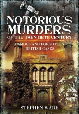 Notorious Murders of the Twentieth Century: Famous and Forgotten British Cases