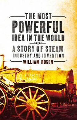 Most Powerful Idea in the World: A Story of Steam, Industry and Invention