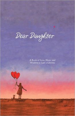 Dear Daughter: A Book of Love, Hope, and Wisdom to Last a Lifetime