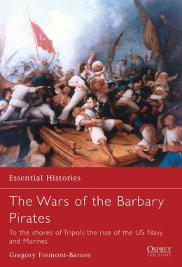 The Wars of the Barbary Pirates: To the Shores of Tripoli, the Birth of the US Navy and Marines