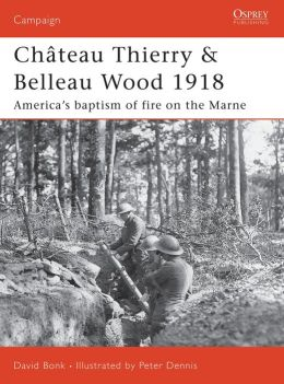 Chateau Thierry and Belleau Wood 1918: The AEF's Baptism of Fire on the Marne