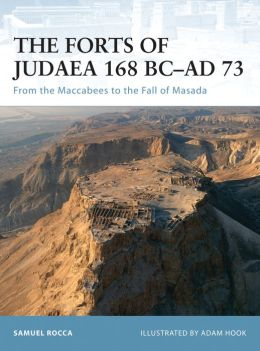 The Forts of Judea 168 BC-AD 73: From the Maccabees to the Fall of Masada