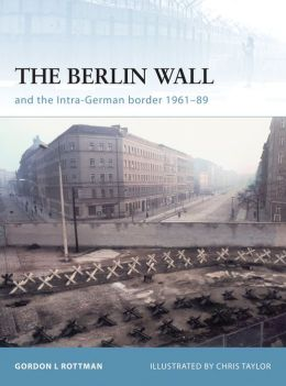The Berlin Wall: And the Inner-German Border 1961-89