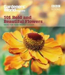 101 Bold and Beautiful Flowers: Ideas for Year-Round Colour