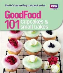 Good Food: 101 Cupcakes and Small Bakes: Triple-tested Recipes
