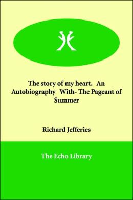 The Story of My Heart. an Autobiography with the Pageant of Summer