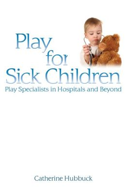 Play for Sick Children: Play Specialists in Hospitals and Beyond